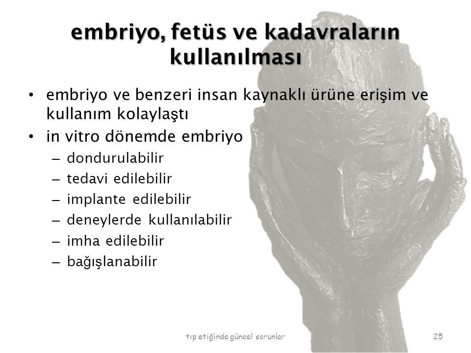 embriyo, fetüs ve kadavraların kullanılması embriyo ve benzeri insan kaynaklı ürüne eri ş im ve kullanım kolayla ş tı in vitro dönemde embriyo – dondurulabilir – tedavi edilebilir – implante edilebilir – deneylerde kullanılabilir – imha edilebilir – ba ğ ı ş lanabilir tıp etiğinde güncel sorunlar25