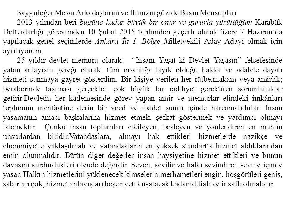 Saygıdeğer Mesai Arkadaşlarım ve İlimizin güzide Basın Mensupları 2013 yılından beri bugüne kadar büyük bir onur ve gururla yürüttüğüm Karabük Defterdarlığı görevimden 10 Şubat 2015 tarihinden geçerli olmak üzere 7 Haziran'da yapılacak genel seçimlerde Ankara İli 1.