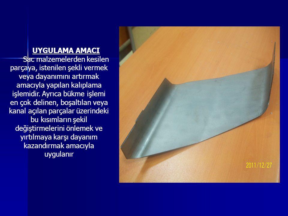 UYGULAMA AMACI Sac malzemelerden kesilen parçaya, istenilen şekli vermek veya dayanımını artırmak amacıyla yapılan kalıplama işlemidir. Ayrıca bükme