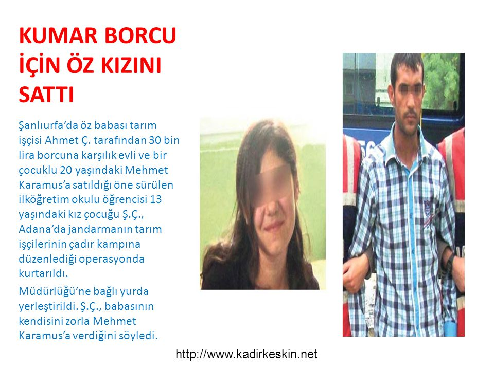 KUMAR BORCU İÇİN ÖZ KIZINI SATTI Şanlıurfa'da öz babası tarım işçisi Ahmet Ç. tarafından 30 bin lira borcuna karşılık evli ve bir çocuklu 20 yaşındaki