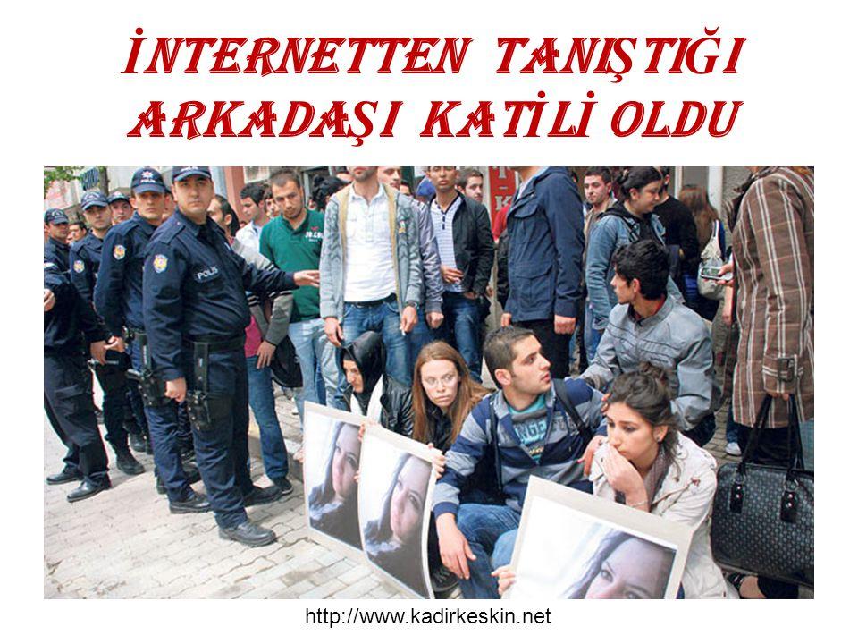 İ NTERNETTEN TANI Ş TI Ğ I ARKADA Ş I KAT İ L İ OLDU http://www.kadirkeskin.net