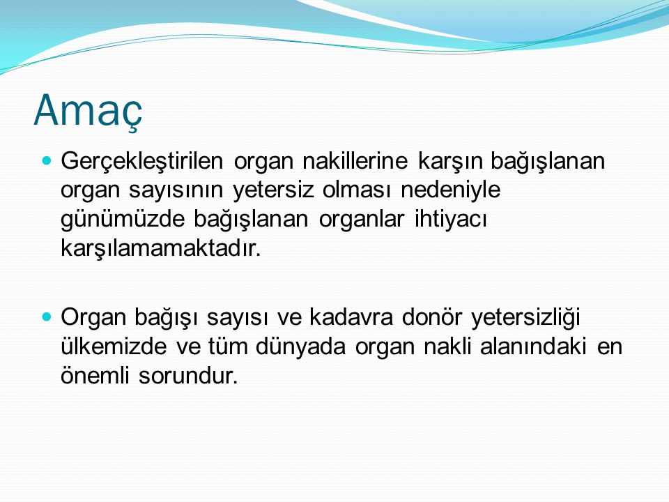 Amaç Gerçekleştirilen organ nakillerine karşın bağışlanan organ sayısının yetersiz olması nedeniyle günümüzde bağışlanan organlar ihtiyacı karşılamama