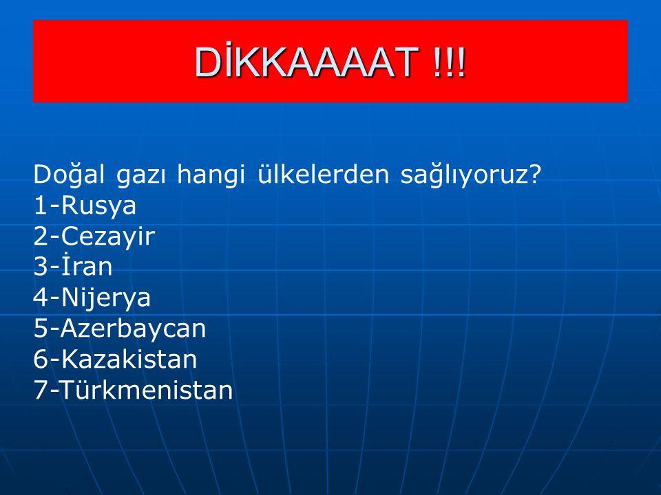 Doğal gazı hangi ülkelerden sağlıyoruz? 1-Rusya 2-Cezayir 3-İran 4-Nijerya 5-Azerbaycan 6-Kazakistan 7-Türkmenistan DİKKAAAAT !!!