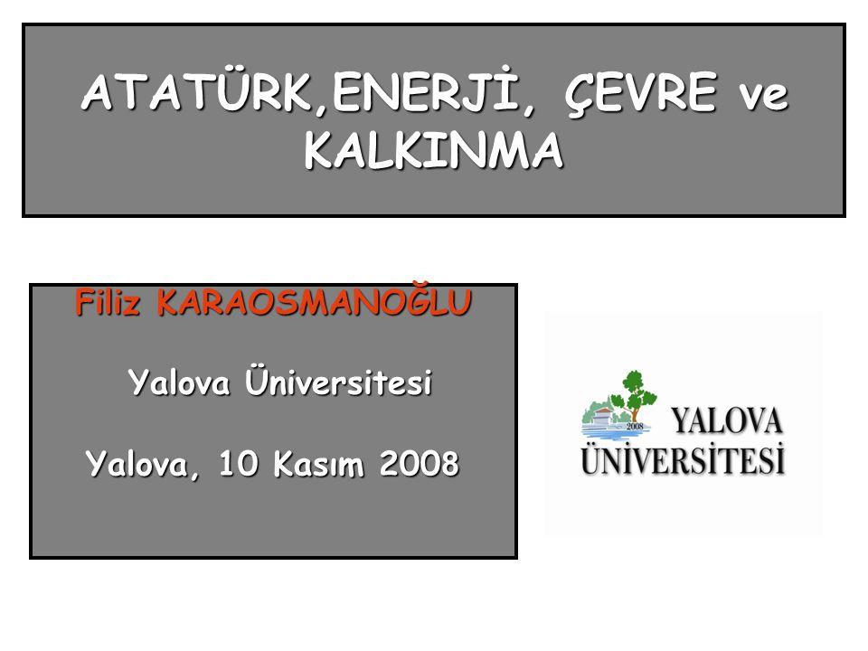 ATATÜRK,ENERJİ, ÇEVRE ve KALKINMA Filiz KARAOSMANOĞLU Yalova Üniversitesi Yalova Üniversitesi Yalova, 10 Kasım 200 8