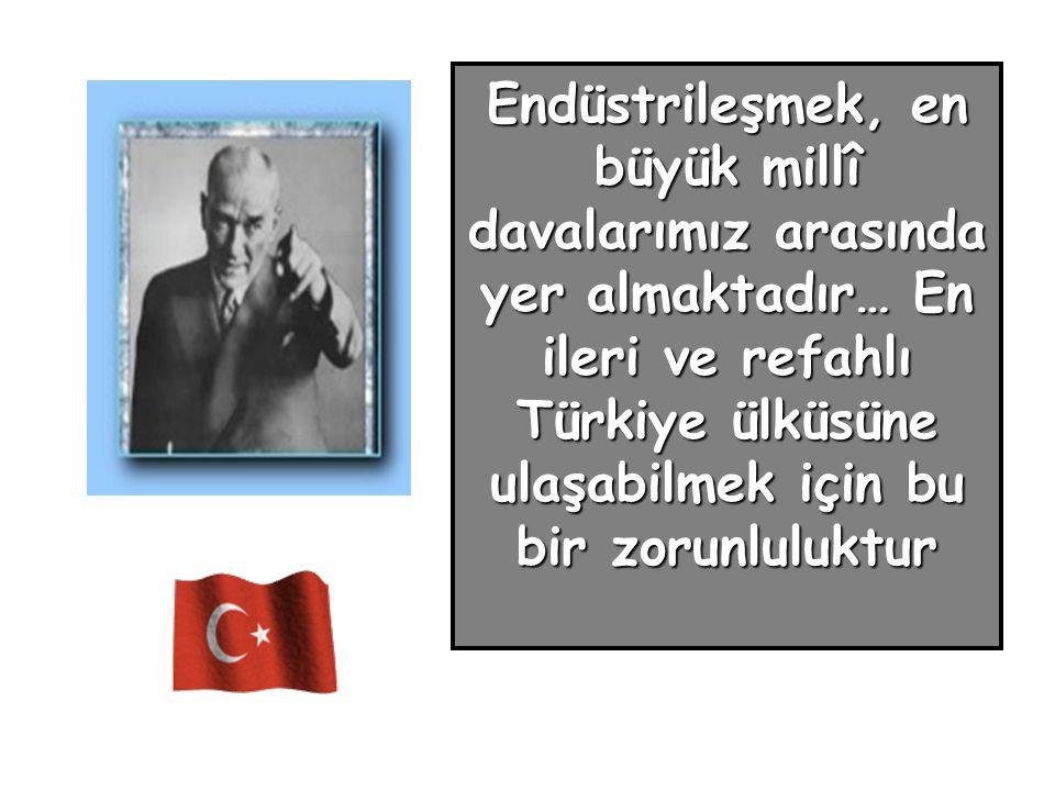 Endüstrileşmek, en büyük millî davalarımız arasında yer almaktadır… En ileri ve refahlı Türkiye ülküsüne ulaşabilmek için bu bir zorunluluktur