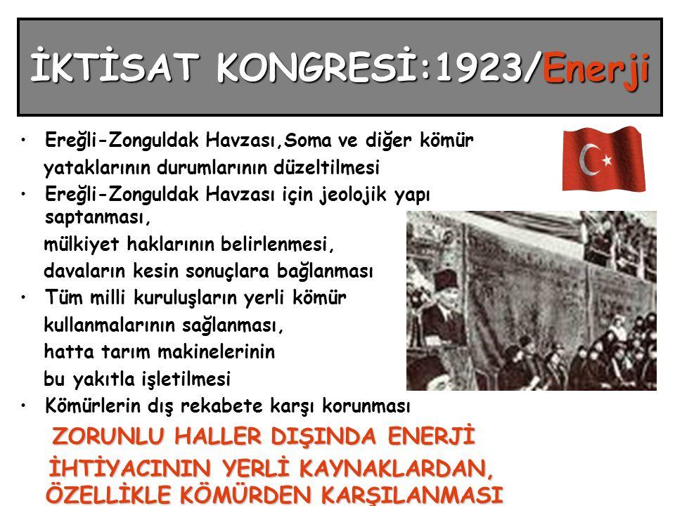 İKTİSAT KONGRESİ:1923/Enerji Ereğli-Zonguldak Havzası,Soma ve diğer kömür yataklarının durumlarının düzeltilmesi Ereğli-Zonguldak Havzası için jeolojik yapı saptanması, mülkiyet haklarının belirlenmesi, davaların kesin sonuçlara bağlanması Tüm milli kuruluşların yerli kömür kullanmalarının sağlanması, hatta tarım makinelerinin bu yakıtla işletilmesi Kömürlerin dış rekabete karşı korunması ZORUNLU HALLER DIŞINDA ENERJİ İHTİYACININ YERLİ KAYNAKLARDAN, ÖZELLİKLE KÖMÜRDEN KARŞILANMASI İHTİYACININ YERLİ KAYNAKLARDAN, ÖZELLİKLE KÖMÜRDEN KARŞILANMASI