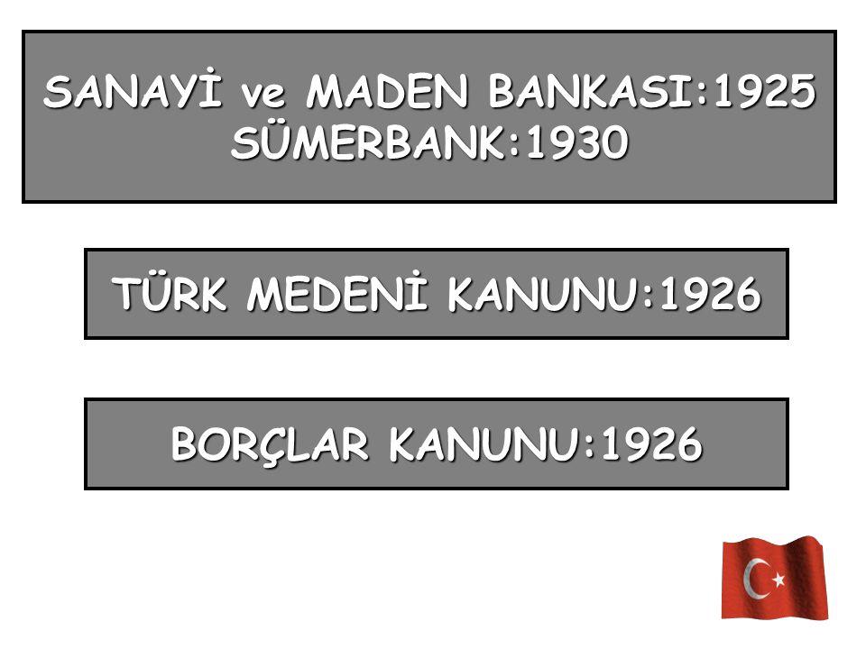 SANAYİ ve MADEN BANKASI:1925 SÜMERBANK:1930 BORÇLAR KANUNU:1926 TÜRK MEDENİ KANUNU:1926