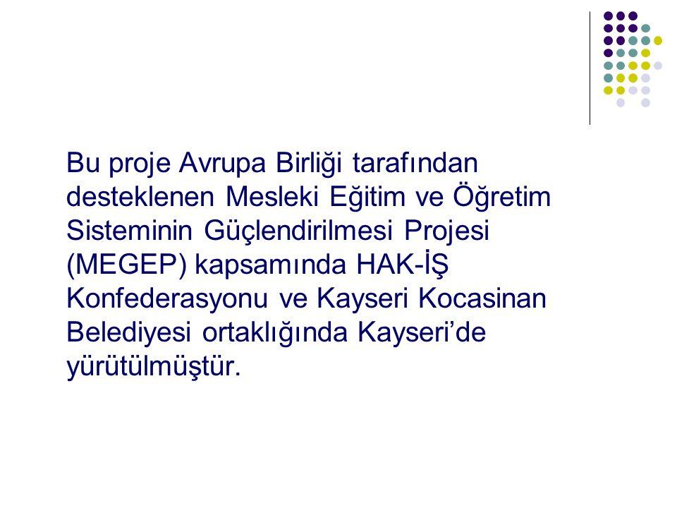Bu proje Avrupa Birliği tarafından desteklenen Mesleki Eğitim ve Öğretim Sisteminin Güçlendirilmesi Projesi (MEGEP) kapsamında HAK-İŞ Konfederasyonu ve Kayseri Kocasinan Belediyesi ortaklığında Kayseri'de yürütülmüştür.