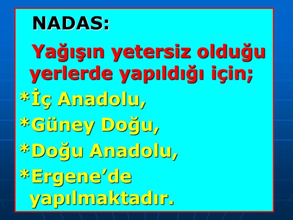 NADAS: NADAS: Yağışın yetersiz olduğu yerlerde yapıldığı için; Yağışın yetersiz olduğu yerlerde yapıldığı için; *İç Anadolu, *Güney Doğu, *Doğu Anadolu, *Ergene'de yapılmaktadır.