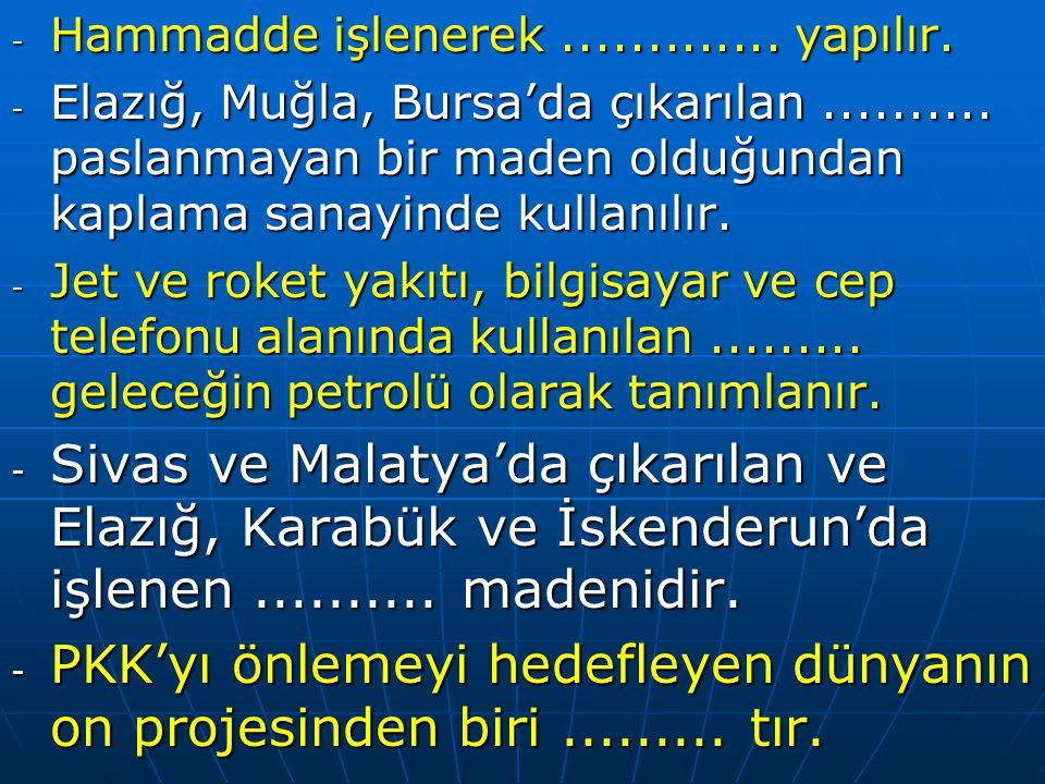 - Hammadde işlenerek.............yapılır. - Elazığ, Muğla, Bursa'da çıkarılan..........