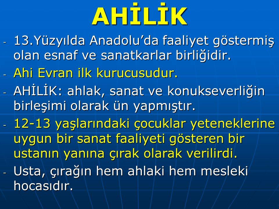 AHİLİK - 13.Yüzyılda Anadolu'da faaliyet göstermiş olan esnaf ve sanatkarlar birliğidir.