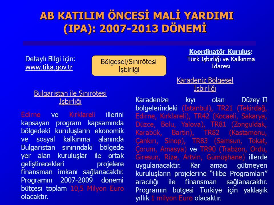AB KATILIM ÖNCESİ MALİ YARDIMI (IPA): 2007-2013 DÖNEMİ AB KATILIM ÖNCESİ MALİ YARDIMI (IPA): 2007-2013 DÖNEMİ Bölgesel/Sınırötesi İşbirliği Detaylı Bilgi için: www.tika.gov.tr Koordinatör Kuruluş: Türk İşbirliği ve Kalkınma İdaresi Karadenize kıyı olan Düzey-II bölgelerindeki (İstanbul), TR21 (Tekirdağ, Edirne, Kırklareli), TR42 (Kocaeli, Sakarya, Düzce, Bolu, Yalova), TR81 (Zonguldak, Karabük, Bartın), TR82 (Kastamonu, Çankırı, Sinop), TR83 (Samsun, Tokat, Çorum, Amasya) ve TR90 (Trabzon, Ordu, Giresun, Rize, Artvin, Gümüşhane) illerde uygulanacaktır.