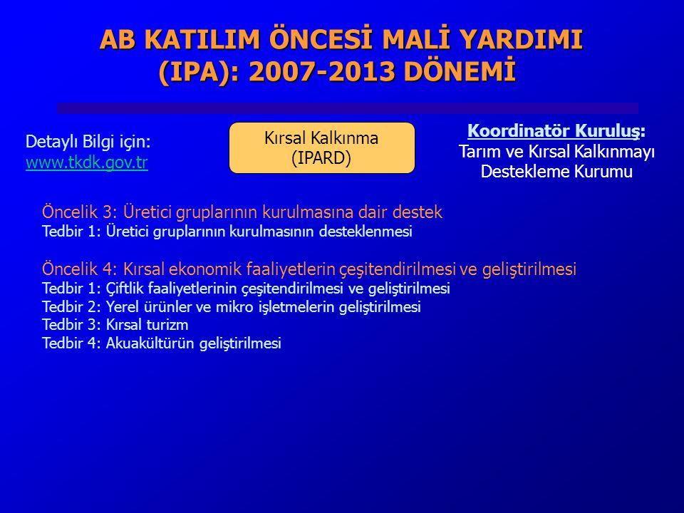 AB KATILIM ÖNCESİ MALİ YARDIMI (IPA): 2007-2013 DÖNEMİ AB KATILIM ÖNCESİ MALİ YARDIMI (IPA): 2007-2013 DÖNEMİ Kırsal Kalkınma (IPARD) Koordinatör Kuruluş: Tarım ve Kırsal Kalkınmayı Destekleme Kurumu Detaylı Bilgi için: www.tkdk.gov.tr Öncelik 3: Üretici gruplarının kurulmasına dair destek Tedbir 1: Üretici gruplarının kurulmasının desteklenmesi Öncelik 4: Kırsal ekonomik faaliyetlerin çeşitendirilmesi ve geliştirilmesi Tedbir 1: Çiftlik faaliyetlerinin çeşitendirilmesi ve geliştirilmesi Tedbir 2: Yerel ürünler ve mikro işletmelerin geliştirilmesi Tedbir 3: Kırsal turizm Tedbir 4: Akuakültürün geliştirilmesi