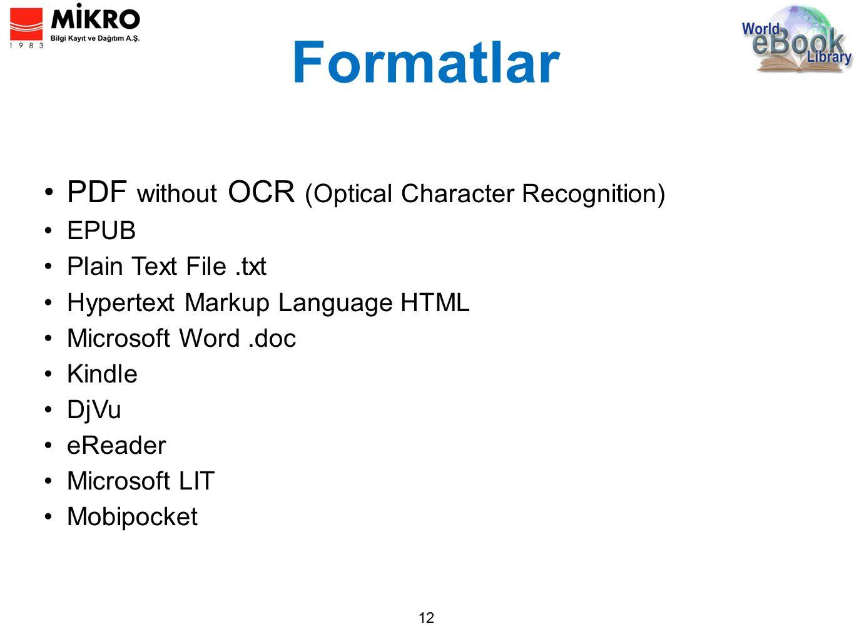 Formatlar 12 PDF without OCR (Optical Character Recognition) EPUB Plain Text File.txt Hypertext Markup Language HTML Microsoft Word.doc Kindle DjVu eReader Microsoft LIT Mobipocket