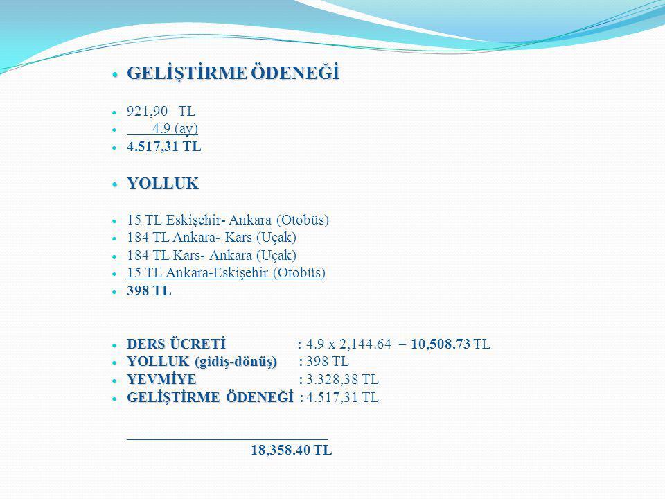 GELİŞTİRME ÖDENEĞİ GELİŞTİRME ÖDENEĞİ 921,90 TL 4.9 (ay) 4.517,31 TL YOLLUK YOLLUK 15 TL Eskişehir- Ankara (Otobüs) 184 TL Ankara- Kars (Uçak) 184 TL