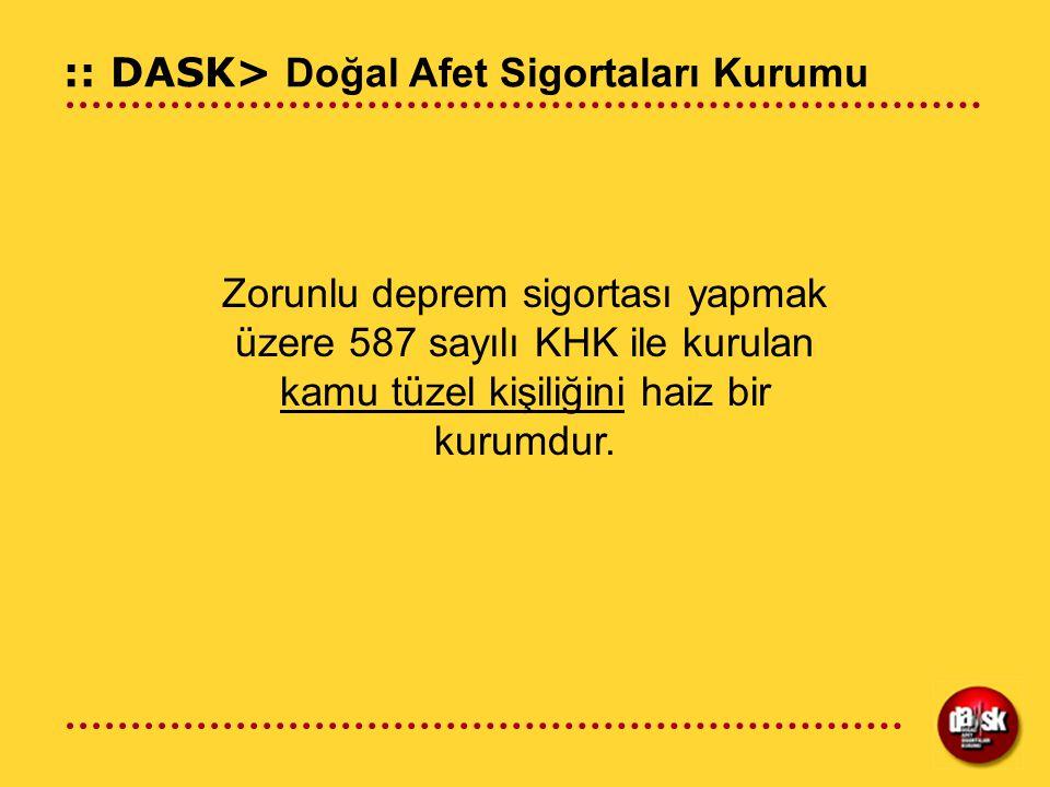 :: DASK> Doğal Afet Sigortaları Kurumu Zorunlu deprem sigortası yapmak üzere 587 sayılı KHK ile kurulan kamu tüzel kişiliğini haiz bir kurumdur.