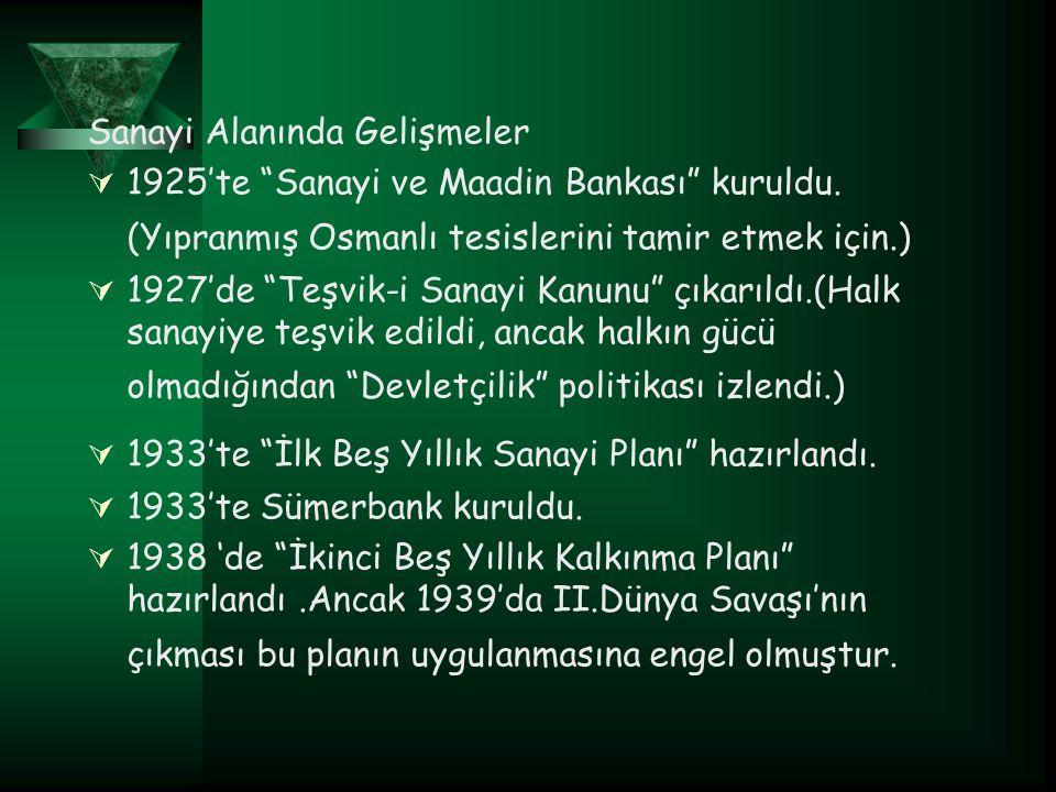 """Sanayi Alanında Gelişmeler  1925'te """"Sanayi ve Maadin Bankası"""" kuruldu. (Yıpranmış Osmanlı tesislerini tamir etmek için.)  1927'de """"Teşvik-i Sanayi"""