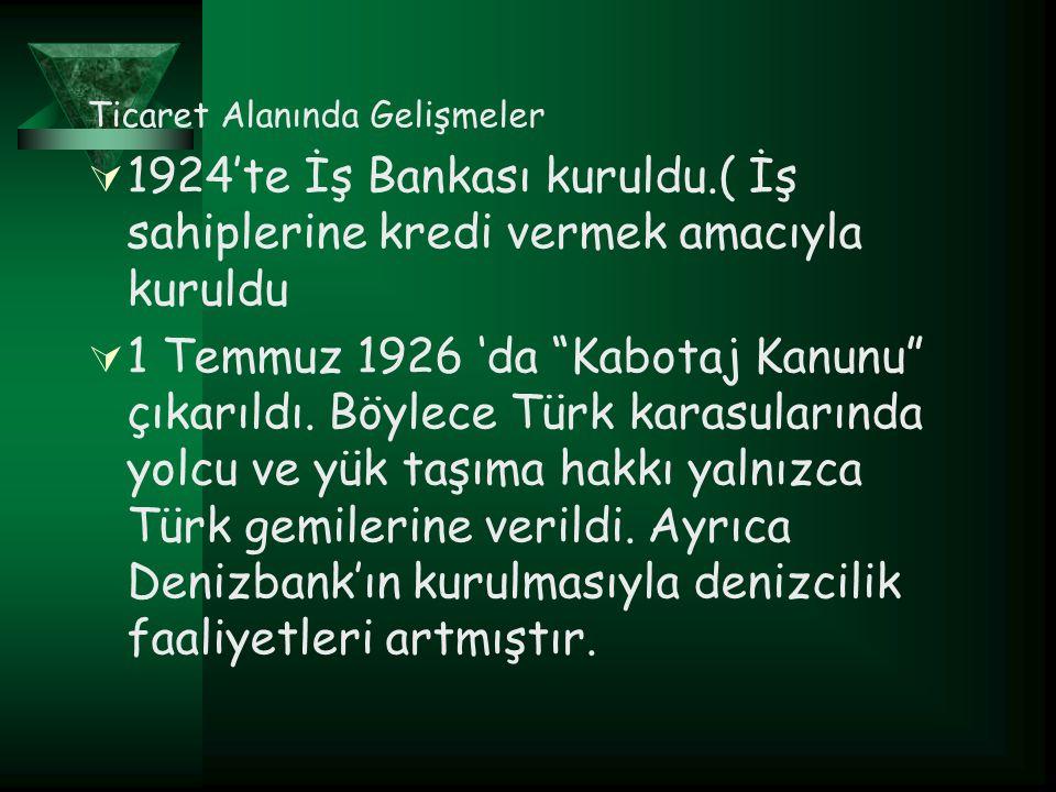 """Ticaret Alanında Gelişmeler  1924'te İş Bankası kuruldu.( İş sahiplerine kredi vermek amacıyla kuruldu  1 Temmuz 1926 'da """"Kabotaj Kanunu"""" çıkarıldı"""