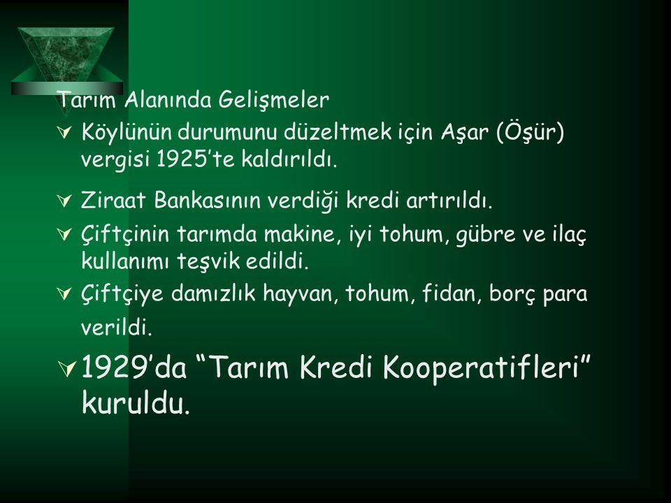 Tarım Alanında Gelişmeler  Köylünün durumunu düzeltmek için Aşar (Öşür) vergisi 1925'te kaldırıldı.  Ziraat Bankasının verdiği kredi artırıldı.  Çi