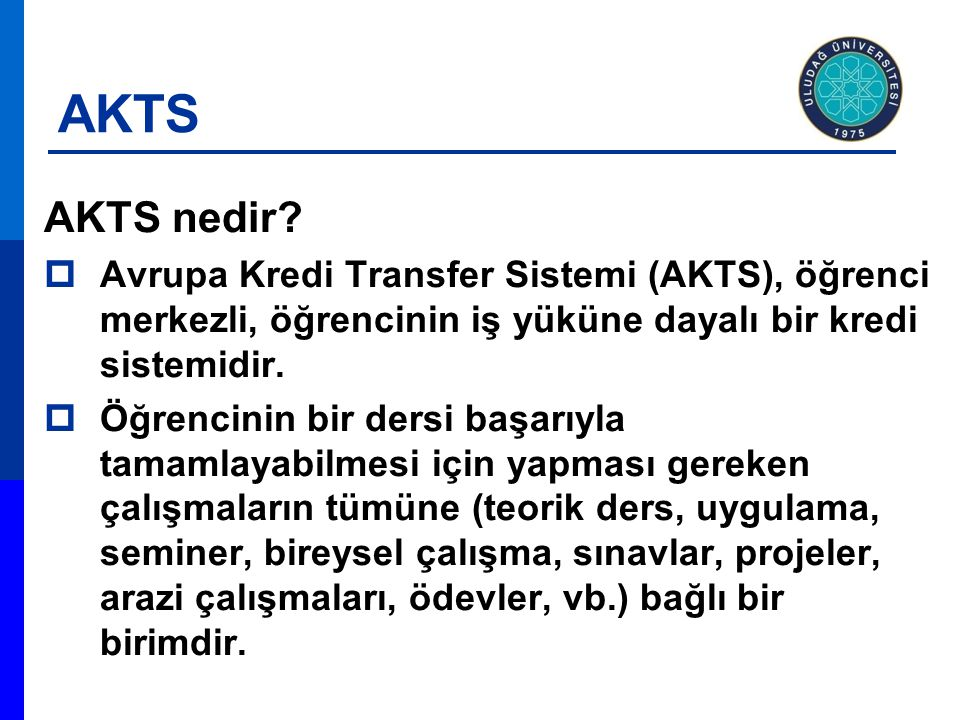 AKTS AKTS nedir?  Avrupa Kredi Transfer Sistemi (AKTS), öğrenci merkezli, öğrencinin iş yüküne dayalı bir kredi sistemidir.  Öğrencinin bir dersi ba