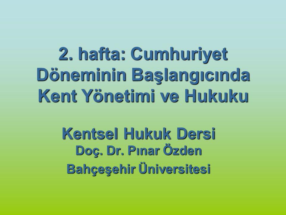 2. hafta: Cumhuriyet Döneminin Başlangıcında Kent Yönetimi ve Hukuku Kentsel Hukuk Dersi Doç. Dr. Pınar Özden Bahçeşehir Üniversitesi