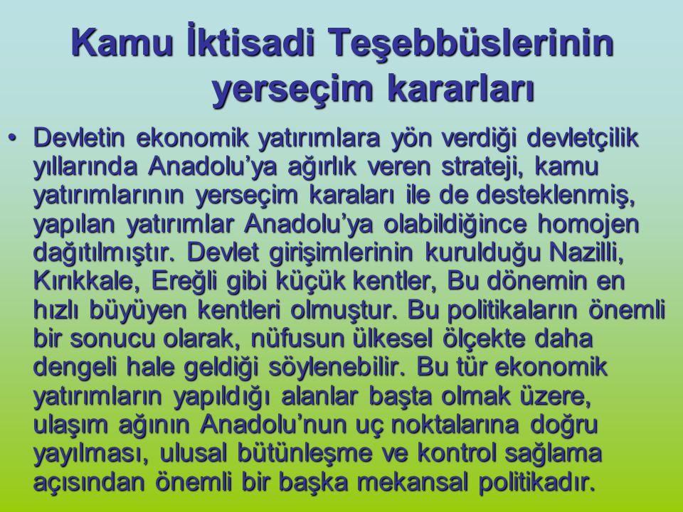 Kamu İktisadi Teşebbüslerinin yerseçim kararları Devletin ekonomik yatırımlara yön verdiği devletçilik yıllarında Anadolu'ya ağırlık veren strateji, k
