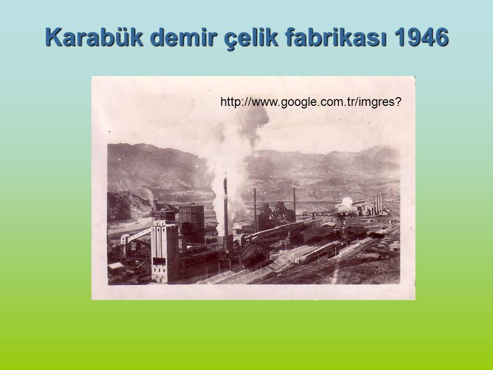 Karabük demir çelik fabrikası 1946 http://www.google.com.tr/imgres?