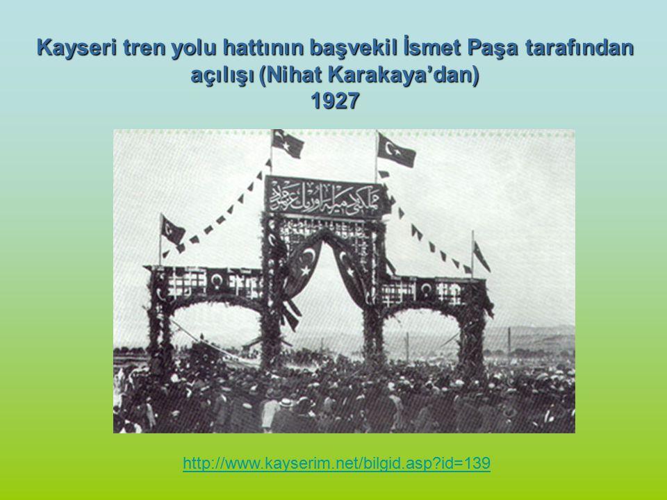 http://www.kayserim.net/bilgid.asp?id=139 Kayseri tren yolu hattının başvekil İsmet Paşa tarafından açılışı (Nihat Karakaya'dan) 1927