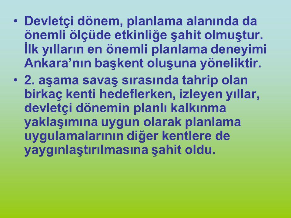 Devletçi dönem, planlama alanında da önemli ölçüde etkinliğe şahit olmuştur. İlk yılların en önemli planlama deneyimi Ankara'nın başkent oluşuna yönel