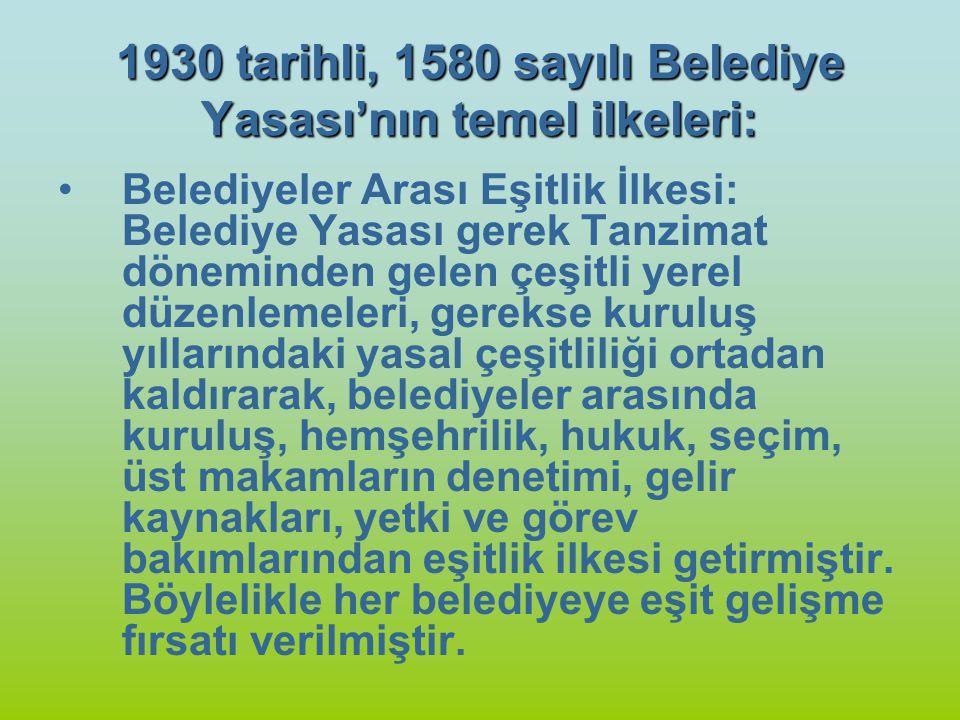 1930 tarihli, 1580 sayılı Belediye Yasası'nın temel ilkeleri: Belediyeler Arası Eşitlik İlkesi: Belediye Yasası gerek Tanzimat döneminden gelen çeşitl