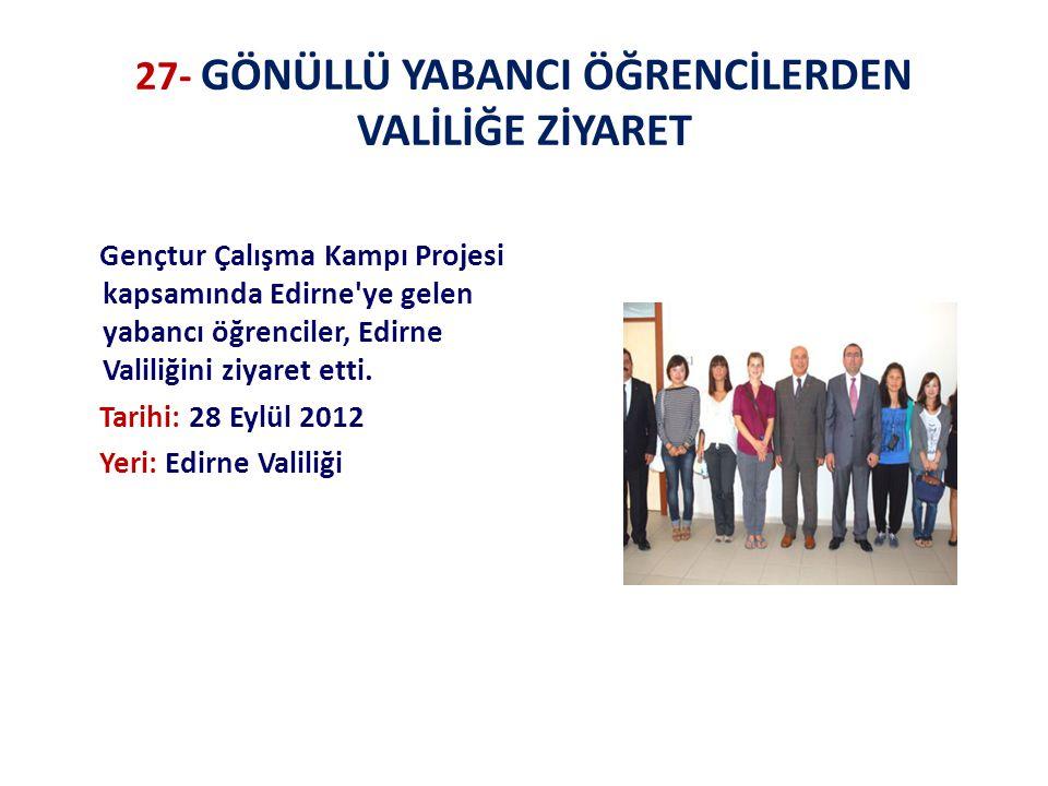 27- GÖNÜLLÜ YABANCI ÖĞRENCİLERDEN VALİLİĞE ZİYARET Gençtur Çalışma Kampı Projesi kapsamında Edirne ye gelen yabancı öğrenciler, Edirne Valiliğini ziyaret etti.