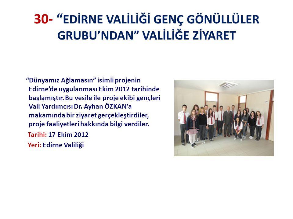 30- EDİRNE VALİLİĞİ GENÇ GÖNÜLLÜLER GRUBU'NDAN VALİLİĞE ZİYARET Dünyamız Ağlamasın isimli projenin Edirne'de uygulanması Ekim 2012 tarihinde başlamıştır.