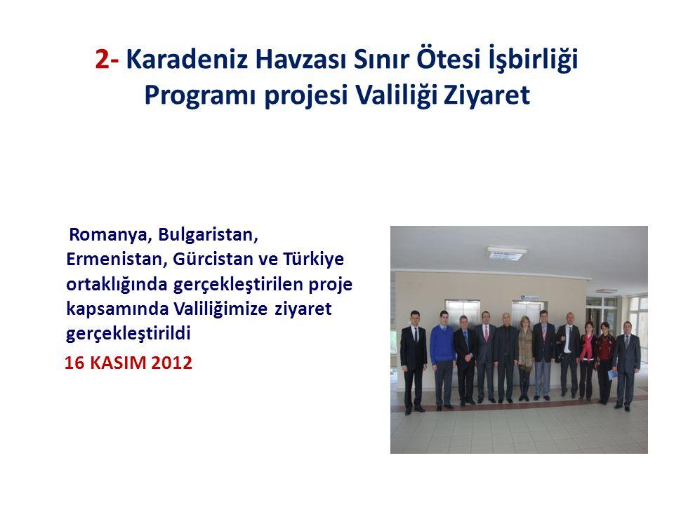 2- Karadeniz Havzası Sınır Ötesi İşbirliği Programı projesi Valiliği Ziyaret Romanya, Bulgaristan, Ermenistan, Gürcistan ve Türkiye ortaklığında gerçekleştirilen proje kapsamında Valiliğimize ziyaret gerçekleştirildi 16 KASIM 2012