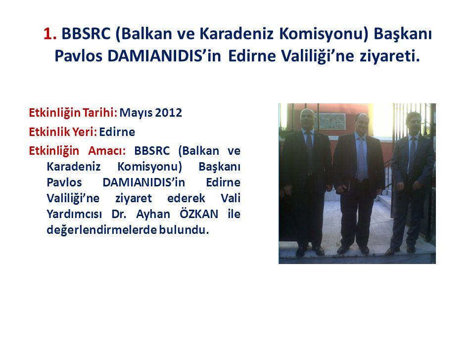 1. BBSRC (Balkan ve Karadeniz Komisyonu) Başkanı Pavlos DAMIANIDIS'in Edirne Valiliği'ne ziyareti. Etkinliğin Tarihi: Mayıs 2012 Etkinlik Yeri: Edirne