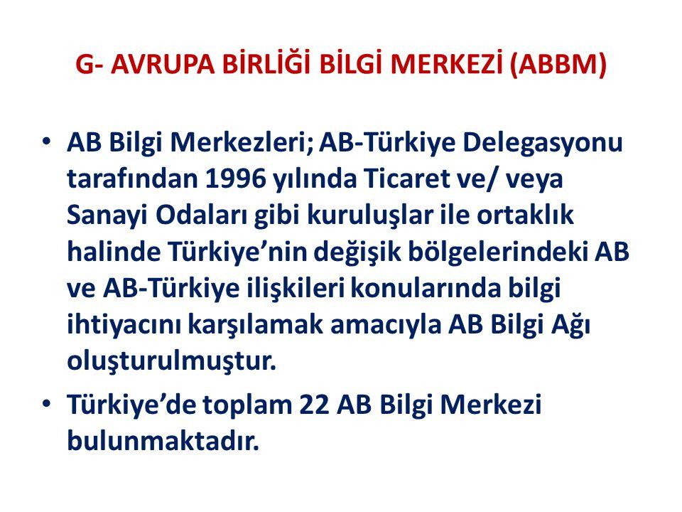 G- AVRUPA BİRLİĞİ BİLGİ MERKEZİ (ABBM) AB Bilgi Merkezleri; AB-Türkiye Delegasyonu tarafından 1996 yılında Ticaret ve/ veya Sanayi Odaları gibi kuruluşlar ile ortaklık halinde Türkiye'nin değişik bölgelerindeki AB ve AB-Türkiye ilişkileri konularında bilgi ihtiyacını karşılamak amacıyla AB Bilgi Ağı oluşturulmuştur.