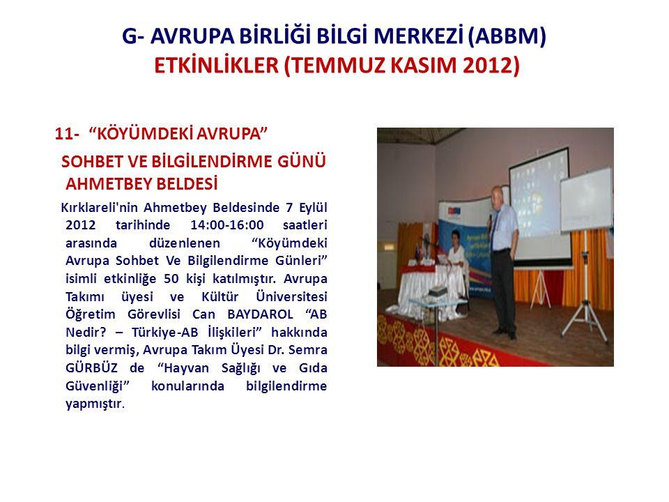 G- AVRUPA BİRLİĞİ BİLGİ MERKEZİ (ABBM) ETKİNLİKLER (TEMMUZ KASIM 2012) 11- KÖYÜMDEKİ AVRUPA SOHBET VE BİLGİLENDİRME GÜNÜ AHMETBEY BELDESİ Kırklareli nin Ahmetbey Beldesinde 7 Eylül 2012 tarihinde 14:00-16:00 saatleri arasında düzenlenen Köyümdeki Avrupa Sohbet Ve Bilgilendirme Günleri isimli etkinliğe 50 kişi katılmıştır.