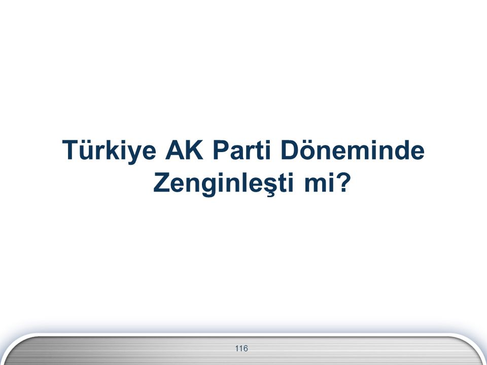 116 Türkiye AK Parti Döneminde Zenginleşti mi?