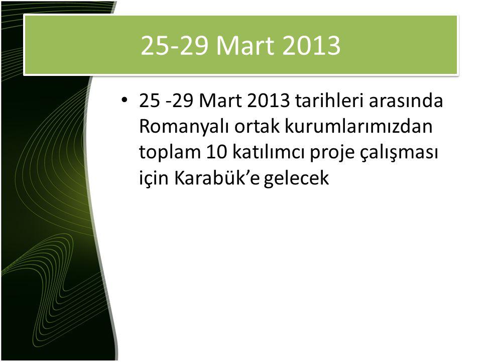 25-29 Mart 2013 25 -29 Mart 2013 tarihleri arasında Romanyalı ortak kurumlarımızdan toplam 10 katılımcı proje çalışması için Karabük'e gelecek