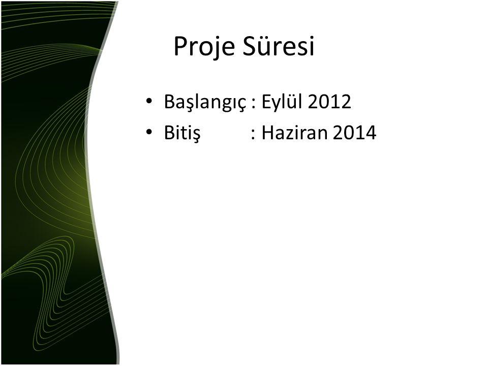 Proje Süresi Başlangıç : Eylül 2012 Bitiş : Haziran 2014