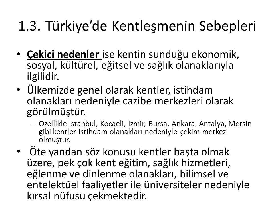 1.3.Türkiye'de Kentleşmenin Sebepleri Çekici nedenler ise kentin sunduğu ekonomik, sosyal, kültürel, eğitsel ve sağlık olanaklarıyla ilgilidir. Ülkemi