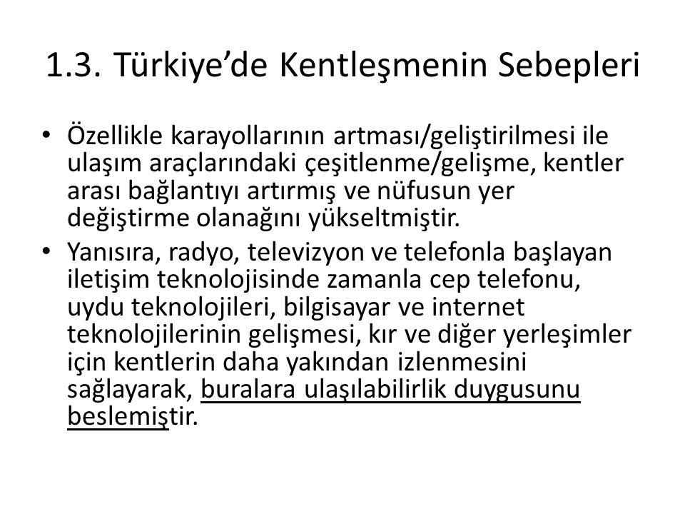 1.3.Türkiye'de Kentleşmenin Sebepleri Özellikle karayollarının artması/geliştirilmesi ile ulaşım araçlarındaki çeşitlenme/gelişme, kentler arası bağla