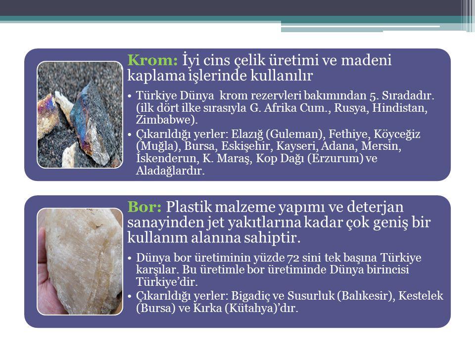 Krom: İyi cins çelik üretimi ve madeni kaplama işlerinde kullanılır Türkiye Dünya krom rezervleri bakımından 5. Sıradadır. (ilk dört ilke sırasıyla G.