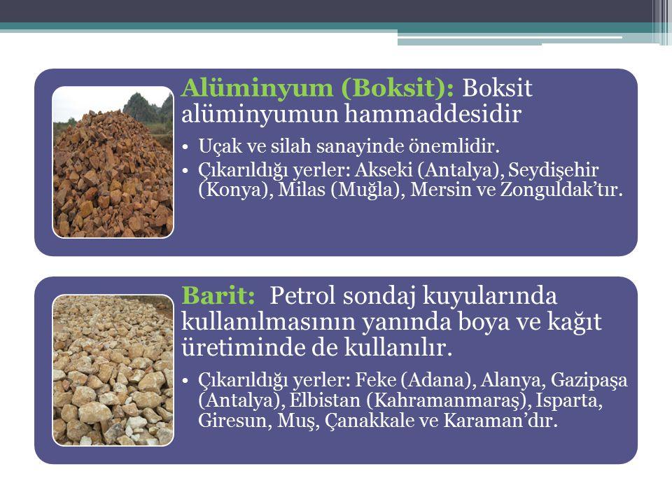 Alüminyum (Boksit): Boksit alüminyumun hammaddesidir Uçak ve silah sanayinde önemlidir. Çıkarıldığı yerler: Akseki (Antalya), Seydişehir (Konya), Mila