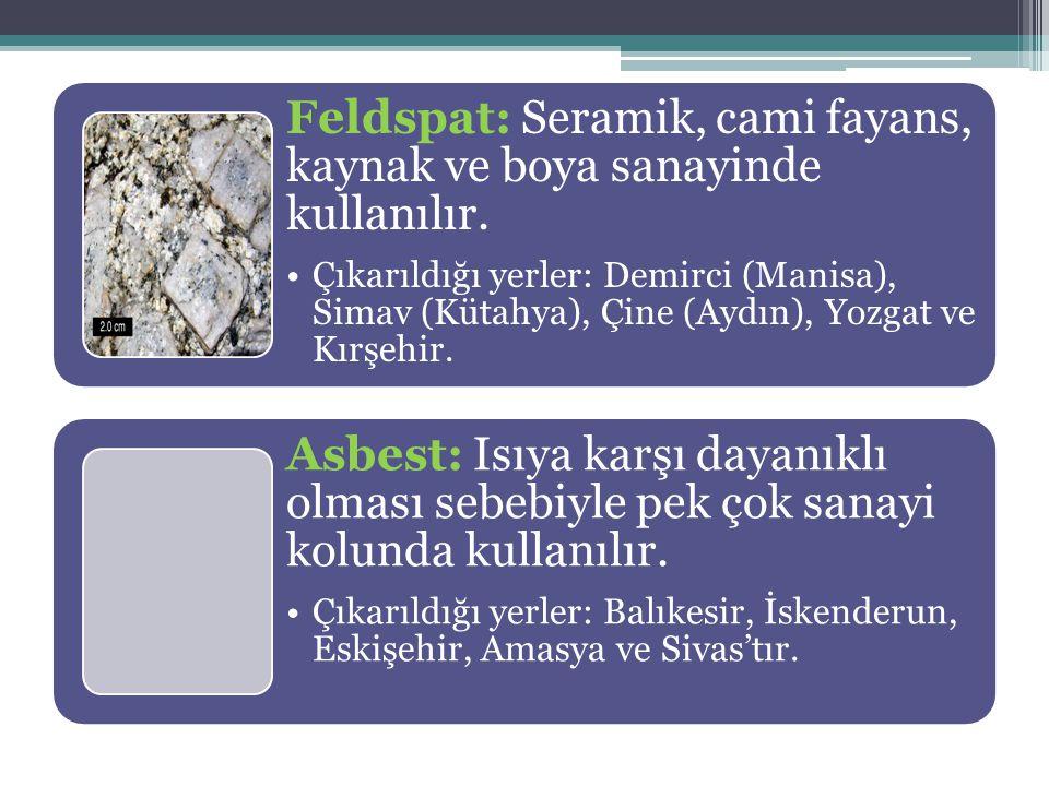 Feldspat: Seramik, cami fayans, kaynak ve boya sanayinde kullanılır. Çıkarıldığı yerler: Demirci (Manisa), Simav (Kütahya), Çine (Aydın), Yozgat ve Kı