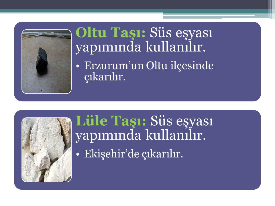 Oltu Taşı: Süs eşyası yapımında kullanılır. Erzurum'un Oltu ilçesinde çıkarılır. Lüle Taşı: Süs eşyası yapımında kullanılır. Ekişehir'de çıkarılır.