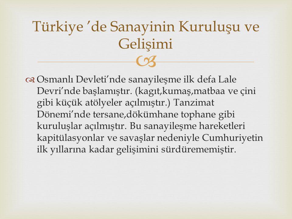   Osmanlı Devleti'nde sanayileşme ilk defa Lale Devri'nde başlamıştır. (kagıt,kumaş,matbaa ve çini gibi küçük atölyeler açılmıştır.) Tanzimat Dönemi