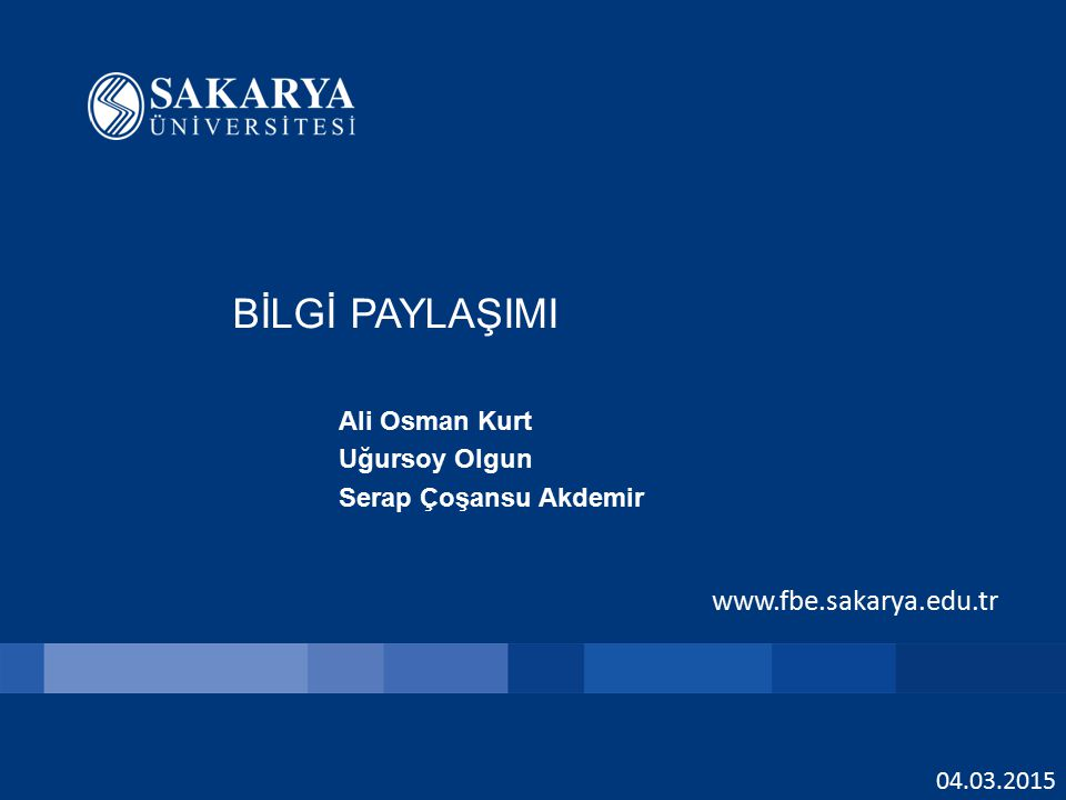 www.fbe.sakarya.edu.tr BİLGİ PAYLAŞIMI Ali Osman Kurt Uğursoy Olgun Serap Çoşansu Akdemir 04.03.2015