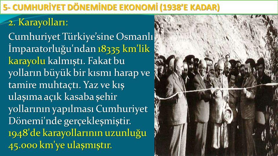 2. Karayolları: Cumhuriyet Türkiye'sine Osmanlı İmparatorluğu'ndan 18335 km'lik karayolu kalmıştı. Fakat bu yolların büyük bir kısmı harap ve tamire m