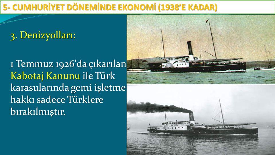 3. Denizyolları: 1 Temmuz 1926'da çıkarılan Kabotaj Kanunu ile Türk karasularında gemi işletme hakkı sadece Türklere bırakılmıştır. 5- CUMHURİYET DÖNE