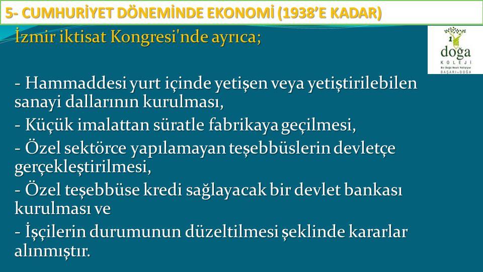 İzmir iktisat Kongresi'nde ayrıca; - Hammaddesi yurt içinde yetişen veya yetiştirilebilen sanayi dallarının kurulması, - Küçük imalattan süratle fabri